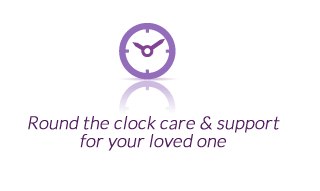 Round the clock care & support for your loved one.